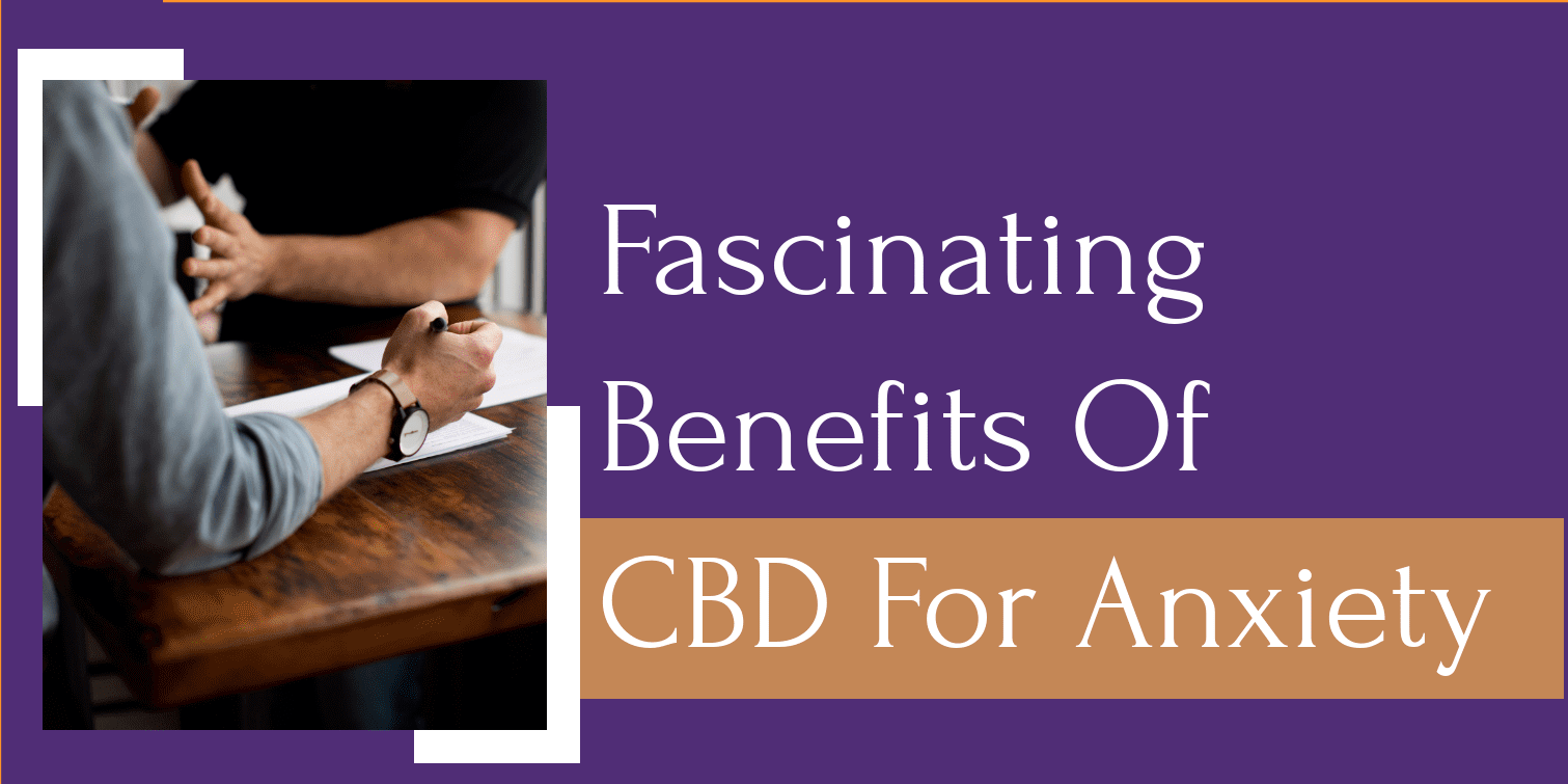 Fascinating Benefits Of CBD For Anxiety